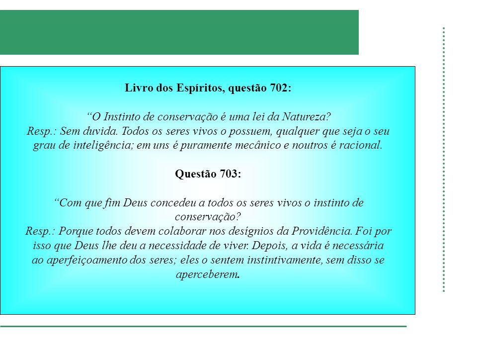 Livro dos Espíritos, questão 702: O Instinto de conservação é uma lei da Natureza? Resp.: Sem duvida. Todos os seres vivos o possuem, qualquer que sej