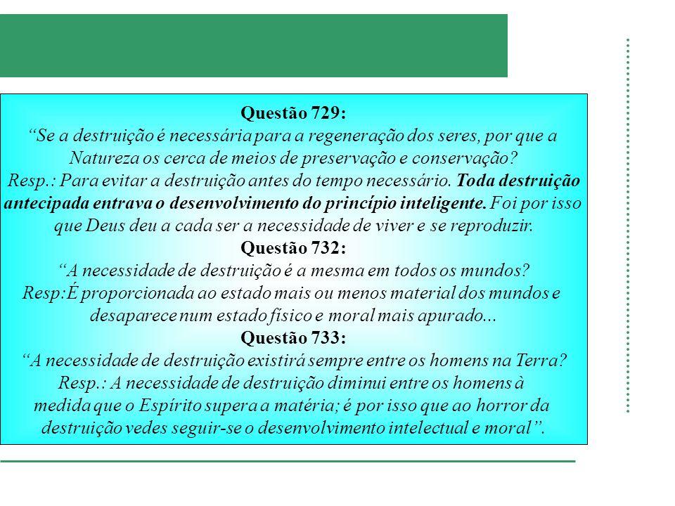 Questão 729: Se a destruição é necessária para a regeneração dos seres, por que a Natureza os cerca de meios de preservação e conservação? Resp.: Para