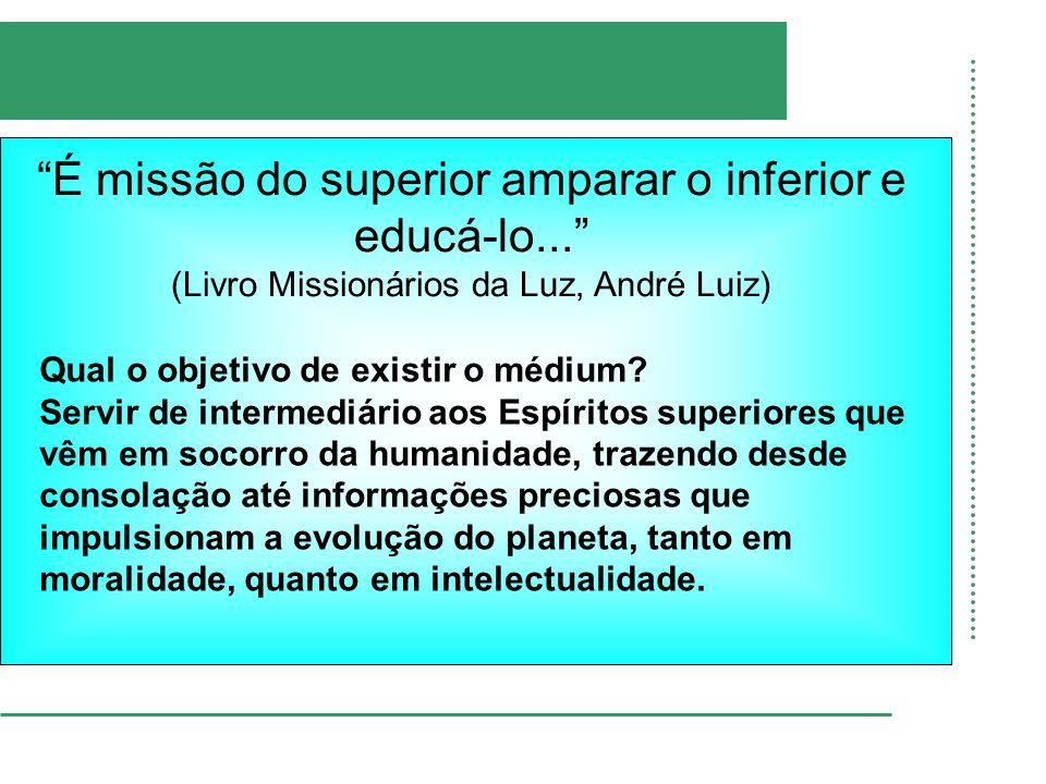 É missão do superior amparar o inferior e educá-lo... (Livro Missionários da Luz, André Luiz) Qual o objetivo de existir o médium? Servir de intermedi