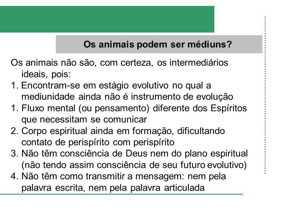 Os animais podem ser médiuns? Os animais não são, com certeza, os intermediários ideais, pois: 1. Encontram-se em estágio evolutivo no qual a mediunid