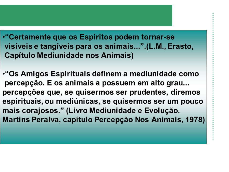 Certamente que os Espíritos podem tornar-se visíveis e tangíveis para os animais....(L.M., Erasto, Capítulo Mediunidade nos Animais) Os Amigos Espirit