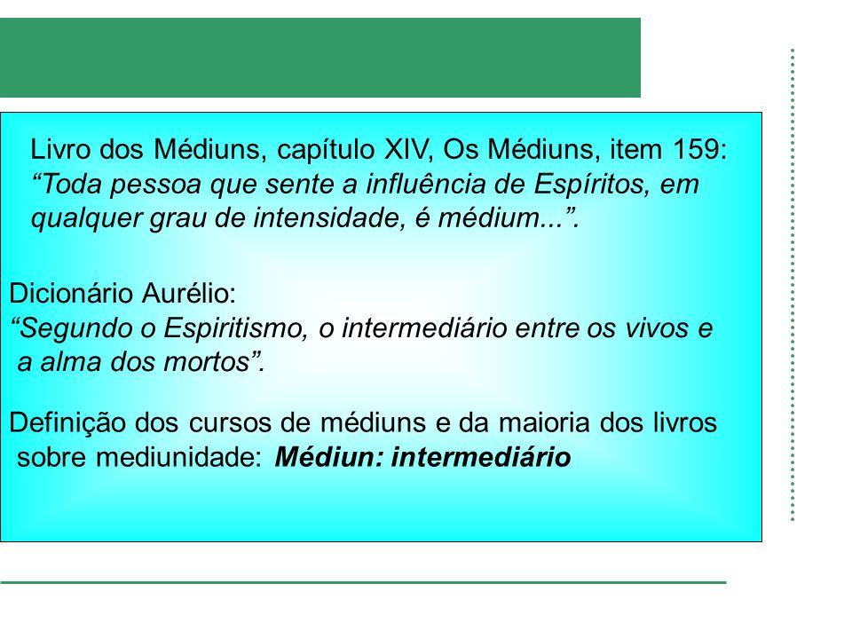Dicionário Aurélio: Segundo o Espiritismo, o intermediário entre os vivos e a alma dos mortos. Livro dos Médiuns, capítulo XIV, Os Médiuns, item 159: