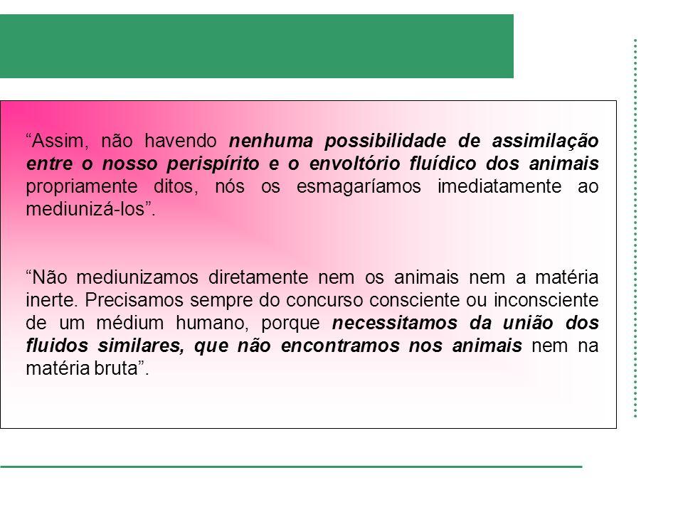 Assim, não havendo nenhuma possibilidade de assimilação entre o nosso perispírito e o envoltório fluídico dos animais propriamente ditos, nós os esmag