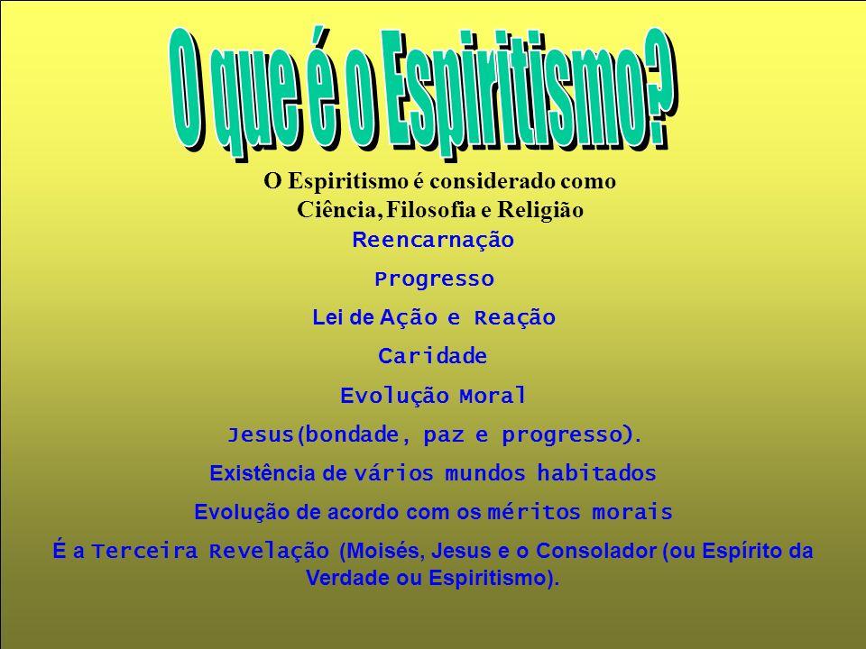 O Espiritismo é considerado como Ciência, Filosofia e Religião R eencarnação Progresso Lei de A ção e Reação C aridade E volução Moral Jesus ( bondade