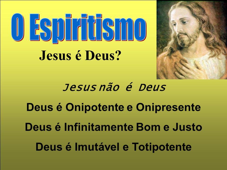 Jesus não é Deus é Onipotente e Onipresente Deus é Infinitamente Bom e Justo Deus é Imutável e Totipotente Jesus é Deus?