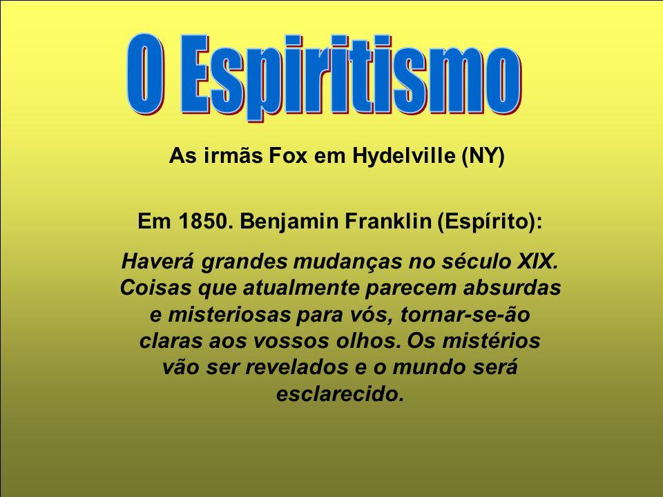 As irmãs Fox em Hydelville (NY) Em 1850. Benjamin Franklin (Espírito): Haverá grandes mudanças no século XIX. Coisas que atualmente parecem absurdas e