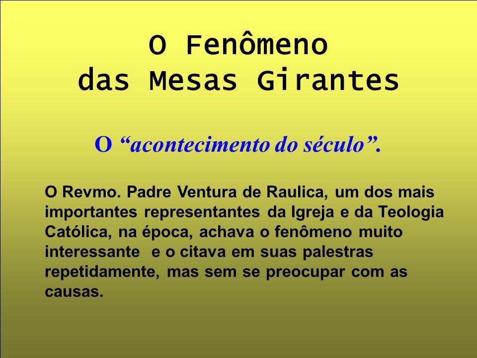 O Fenômeno das Mesas Girantes O acontecimento do século. O Revmo. Padre Ventura de Raulica, um dos mais importantes representantes da Igreja e da Teol