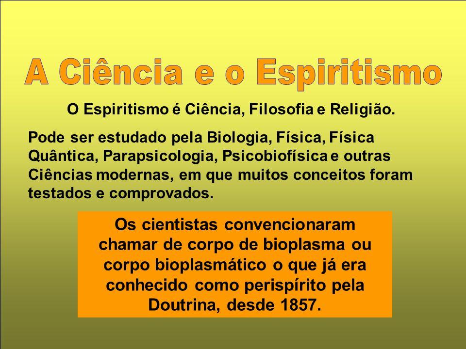 O Espiritismo é Ciência, Filosofia e Religião. Pode ser estudado pela Biologia, Física, Física Quântica, Parapsicologia, Psicobiofísica e outras Ciênc