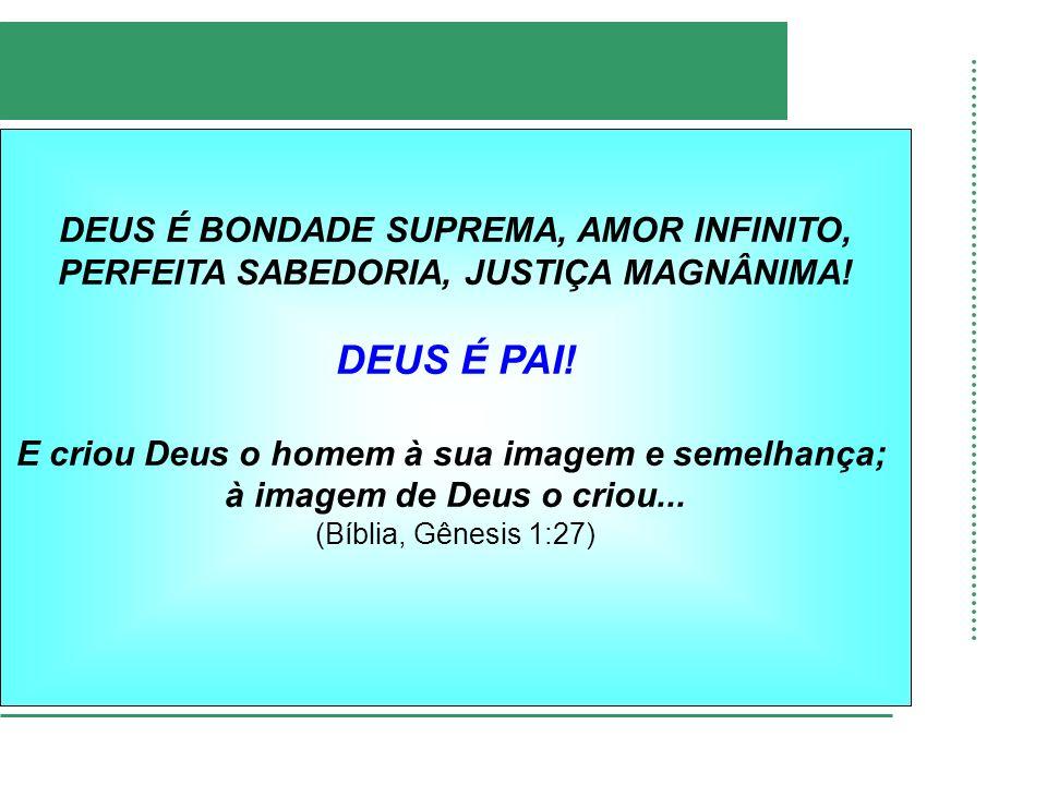 DEUS É BONDADE SUPREMA, AMOR INFINITO, PERFEITA SABEDORIA, JUSTIÇA MAGNÂNIMA.