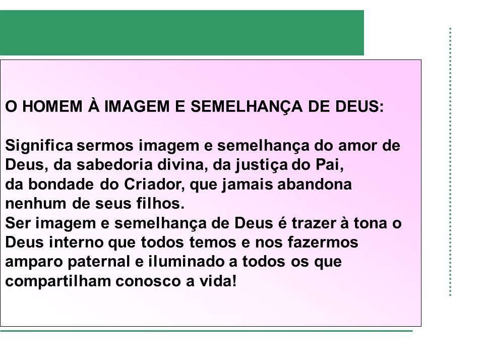 O HOMEM À IMAGEM E SEMELHANÇA DE DEUS: Significa sermos imagem e semelhança do amor de Deus, da sabedoria divina, da justiça do Pai, da bondade do Cri