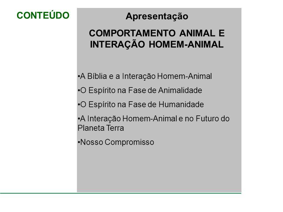 CONTEÚDO Apresentação COMPORTAMENTO ANIMAL E INTERAÇÃO HOMEM-ANIMAL A Bíblia e a Interação Homem-Animal O Espírito na Fase de Animalidade O Espírito n