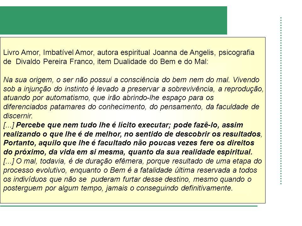 Livro Amor, Imbatível Amor, autora espiritual Joanna de Angelis, psicografia de Divaldo Pereira Franco, item Dualidade do Bem e do Mal: Na sua origem, o ser não possui a consciência do bem nem do mal.