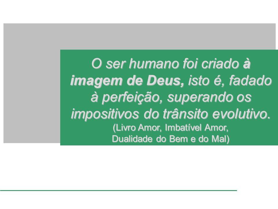 O ser humano foi criado à imagem de Deus, isto é, fadado à perfeição, superando os impositivos do trânsito evolutivo. (Livro Amor, Imbatível Amor, Dua