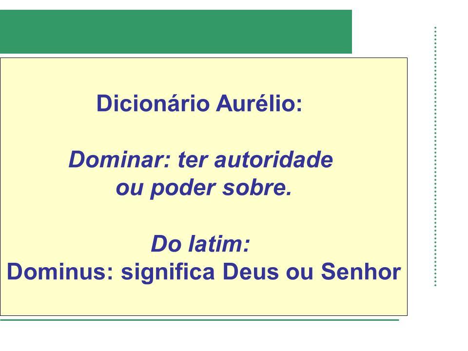 Dicionário Aurélio: Dominar: ter autoridade ou poder sobre. Do latim: Dominus: significa Deus ou Senhor