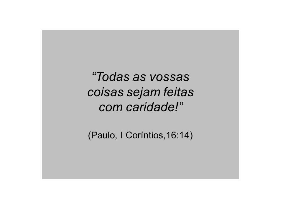 Todas as vossas coisas sejam feitas com caridade! (Paulo, I Coríntios,16:14)