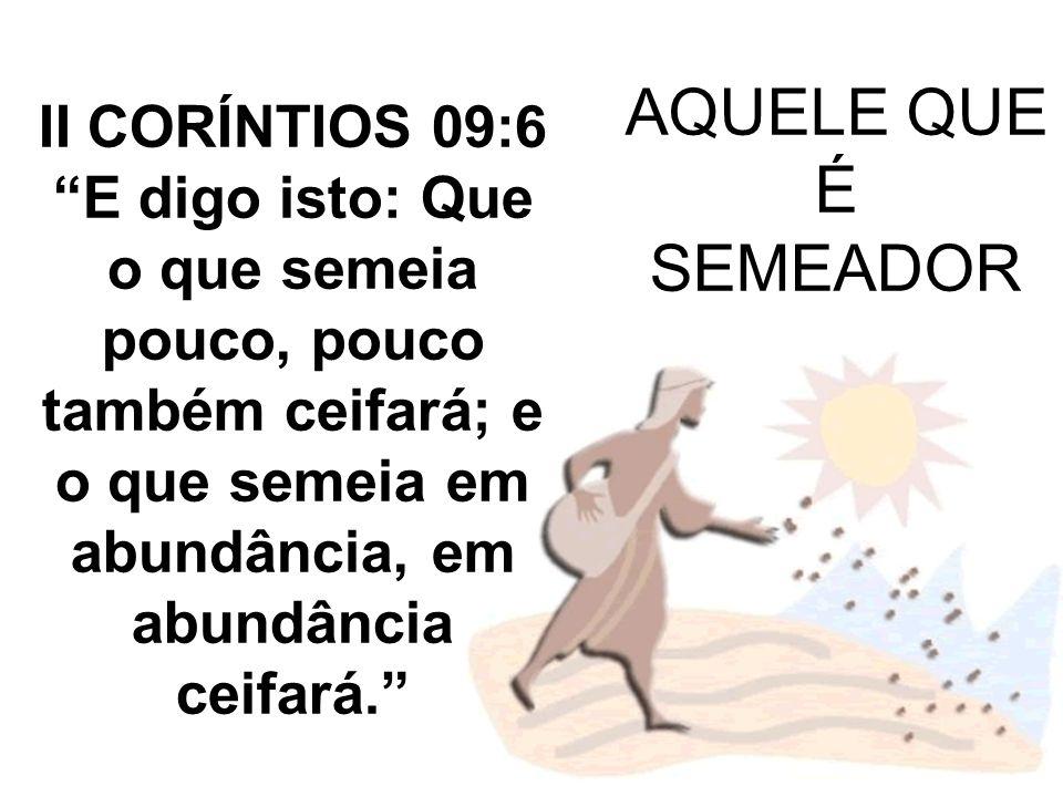 AQUELE QUE É SEMEADOR II CORÍNTIOS 09:6 E digo isto: Que o que semeia pouco, pouco também ceifará; e o que semeia em abundância, em abundância ceifará