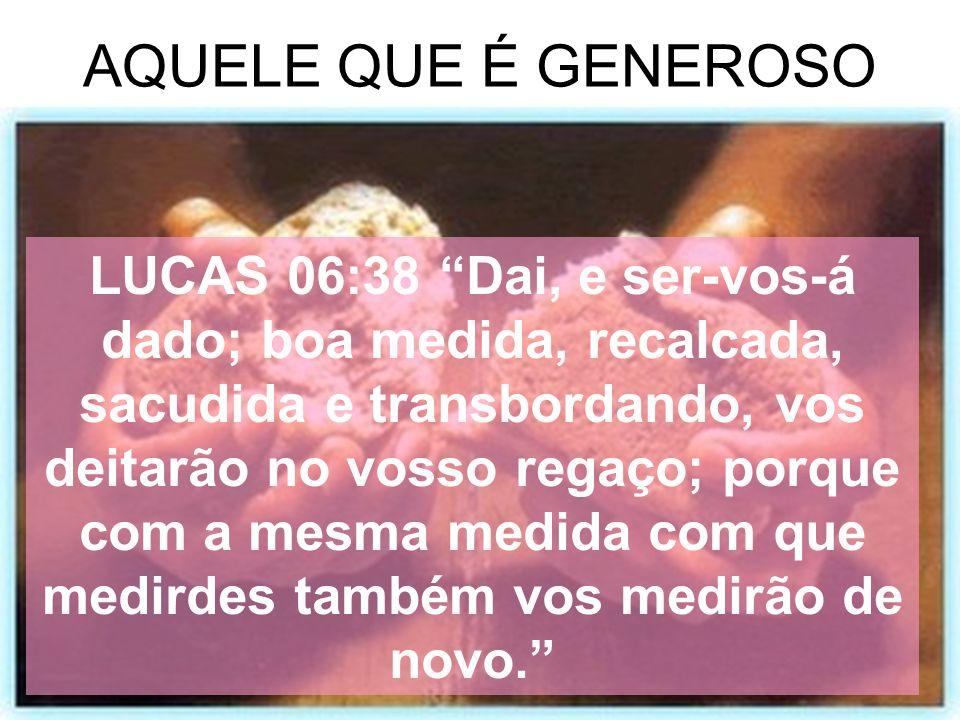 AQUELE QUE É GENEROSO LUCAS 06:38 Dai, e ser-vos-á dado; boa medida, recalcada, sacudida e transbordando, vos deitarão no vosso regaço; porque com a m