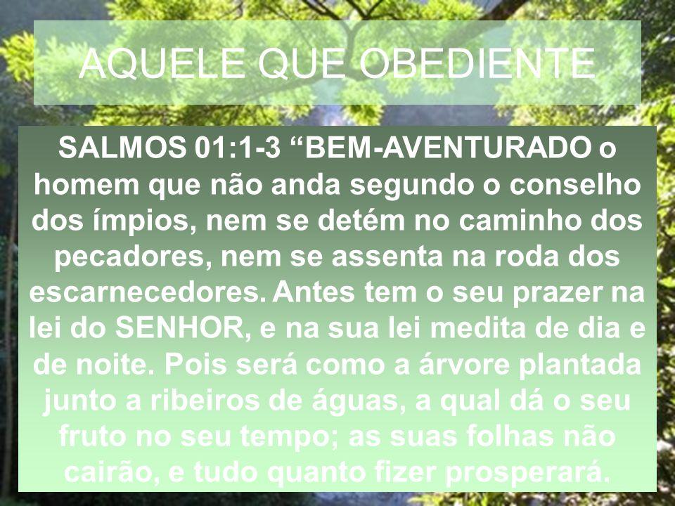 AQUELE QUE OBEDIENTE SALMOS 01:1-3 BEM-AVENTURADO o homem que não anda segundo o conselho dos ímpios, nem se detém no caminho dos pecadores, nem se as