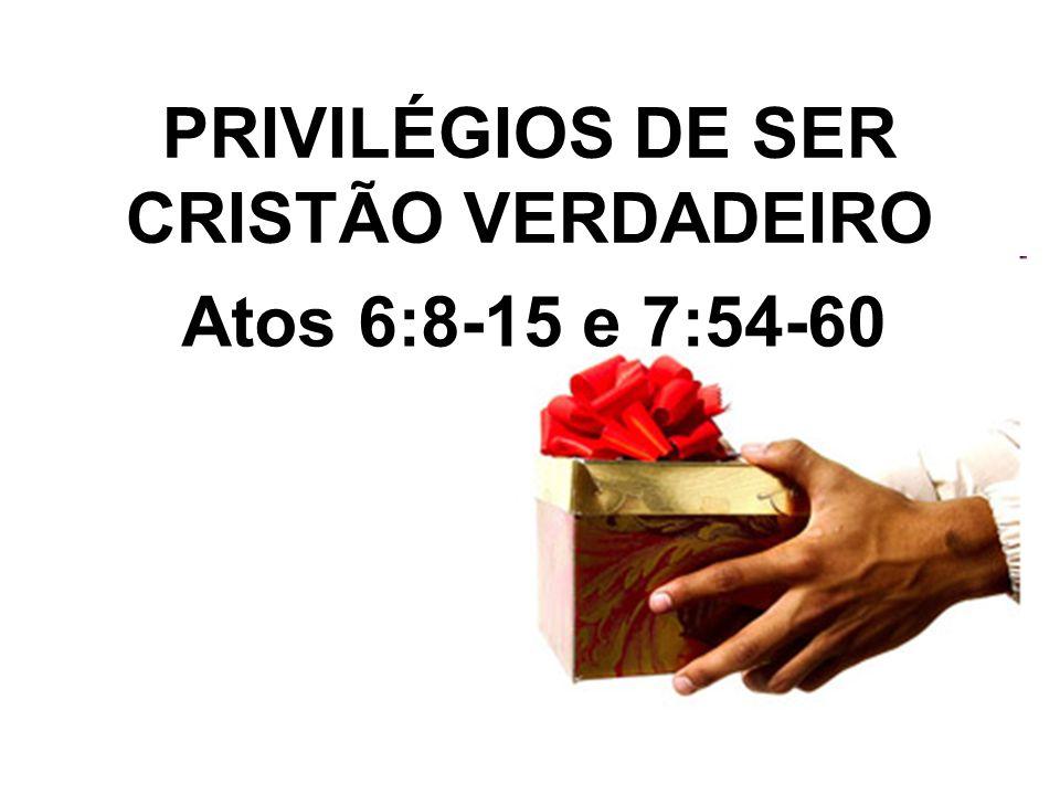 PRIVILÉGIOS DE SER CRISTÃO VERDADEIRO Atos 6:8-15 e 7:54-60