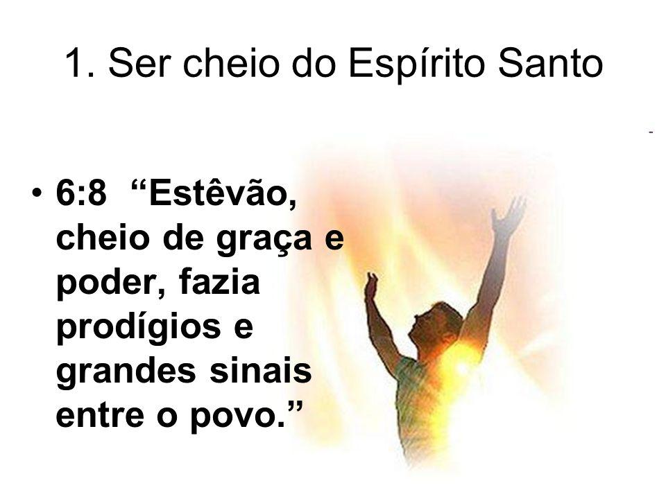 1. Ser cheio do Espírito Santo 6:8 Estêvão, cheio de graça e poder, fazia prodígios e grandes sinais entre o povo.