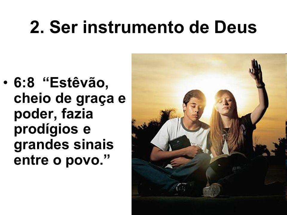 2. Ser instrumento de Deus 6:8 Estêvão, cheio de graça e poder, fazia prodígios e grandes sinais entre o povo.