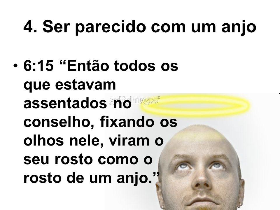 4. Ser parecido com um anjo 6:15 Então todos os que estavam assentados no conselho, fixando os olhos nele, viram o seu rosto como o rosto de um anjo.