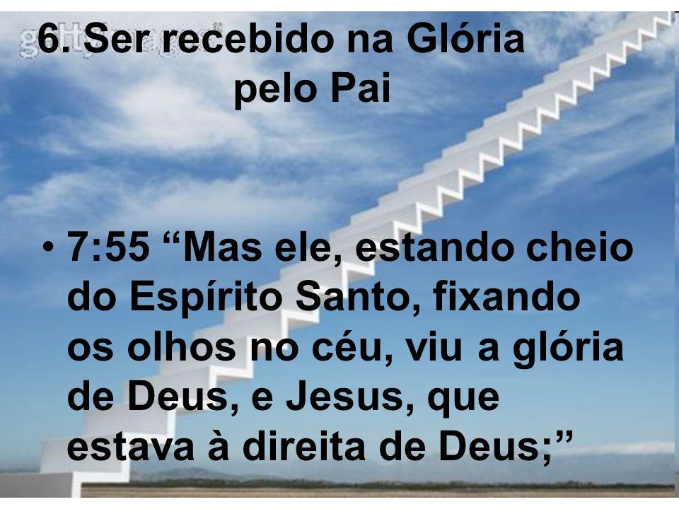 6. Ser recebido na Glória pelo Pai 7:55 Mas ele, estando cheio do Espírito Santo, fixando os olhos no céu, viu a glória de Deus, e Jesus, que estava à