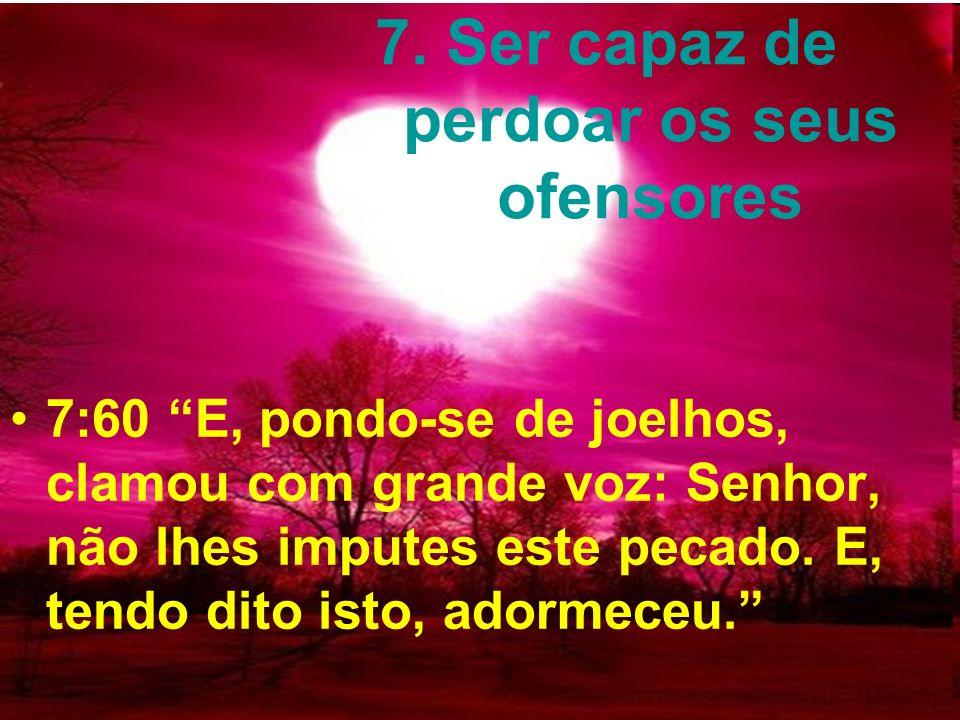 7. Ser capaz de perdoar os seus ofensores 7:60 E, pondo-se de joelhos, clamou com grande voz: Senhor, não lhes imputes este pecado. E, tendo dito isto