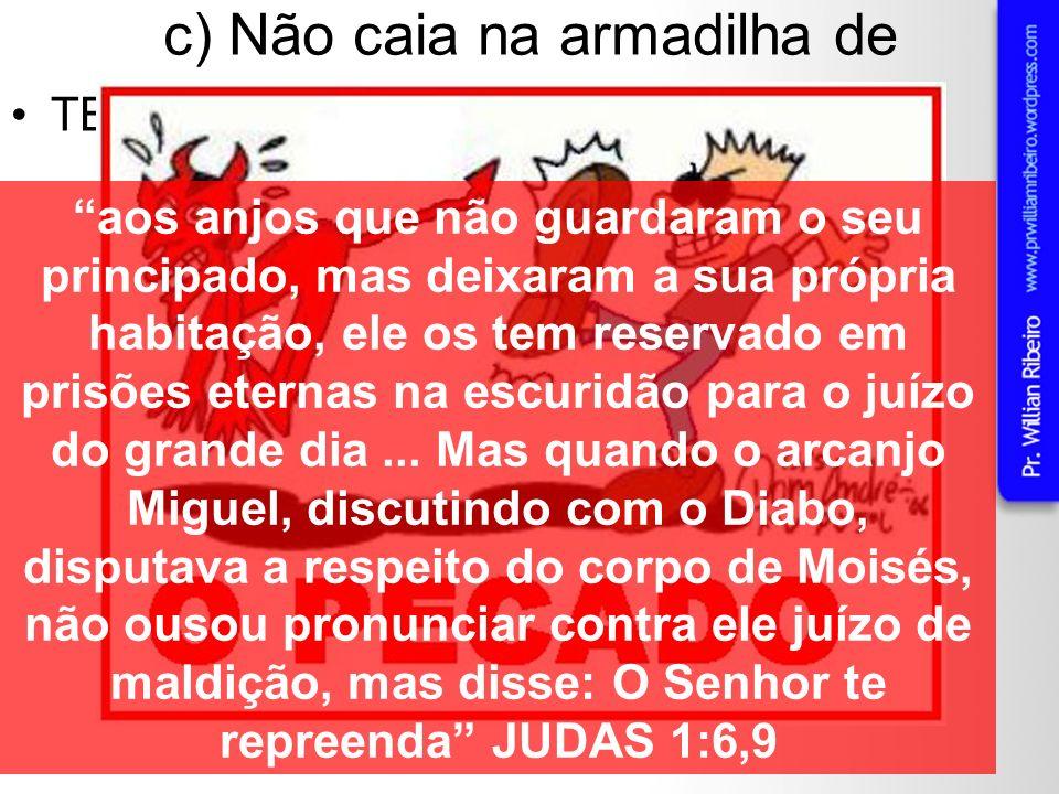c) Não caia na armadilha de TENTAR EVANGELIZAR O DIABO! aos anjos que não guardaram o seu principado, mas deixaram a sua própria habitação, ele os tem