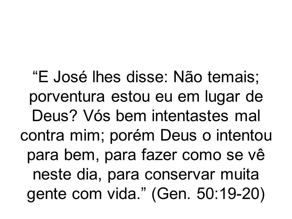 E José lhes disse: Não temais; porventura estou eu em lugar de Deus? Vós bem intentastes mal contra mim; porém Deus o intentou para bem, para fazer co
