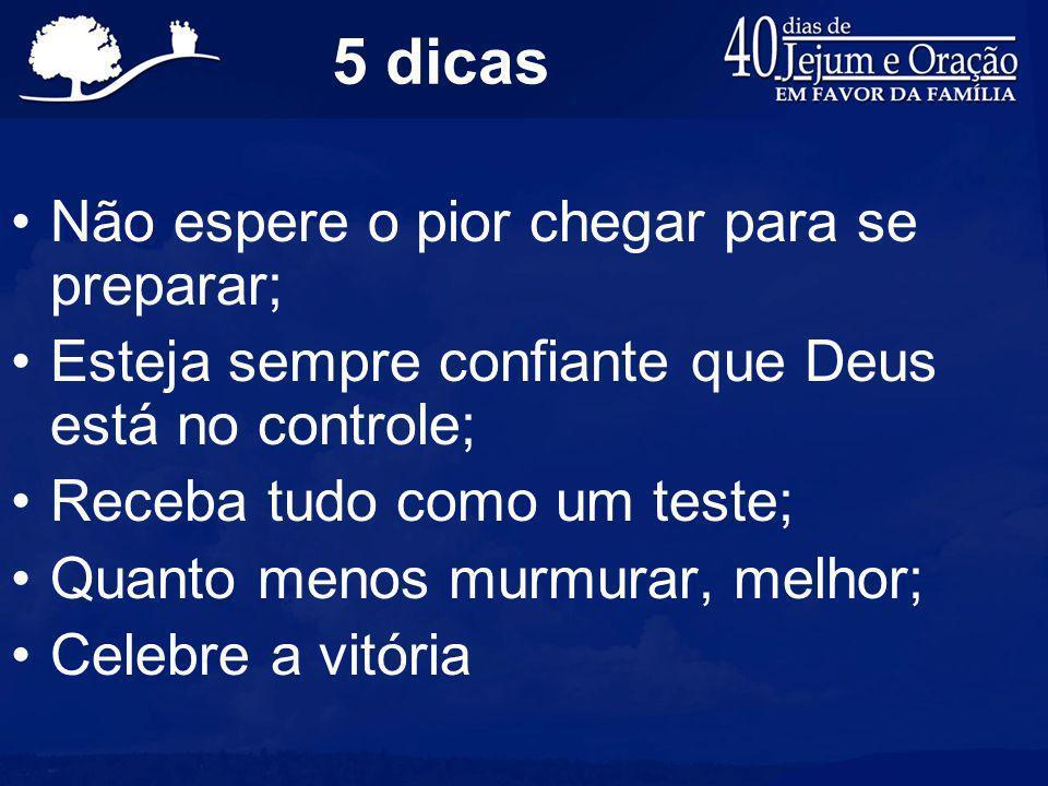 5 dicas Não espere o pior chegar para se preparar; Esteja sempre confiante que Deus está no controle; Receba tudo como um teste; Quanto menos murmurar, melhor; Celebre a vitória