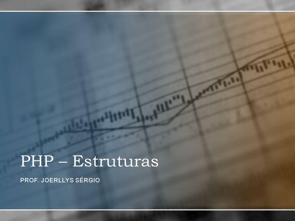 PHP – Estruturas PROF. JOERLLYS SÉRGIO
