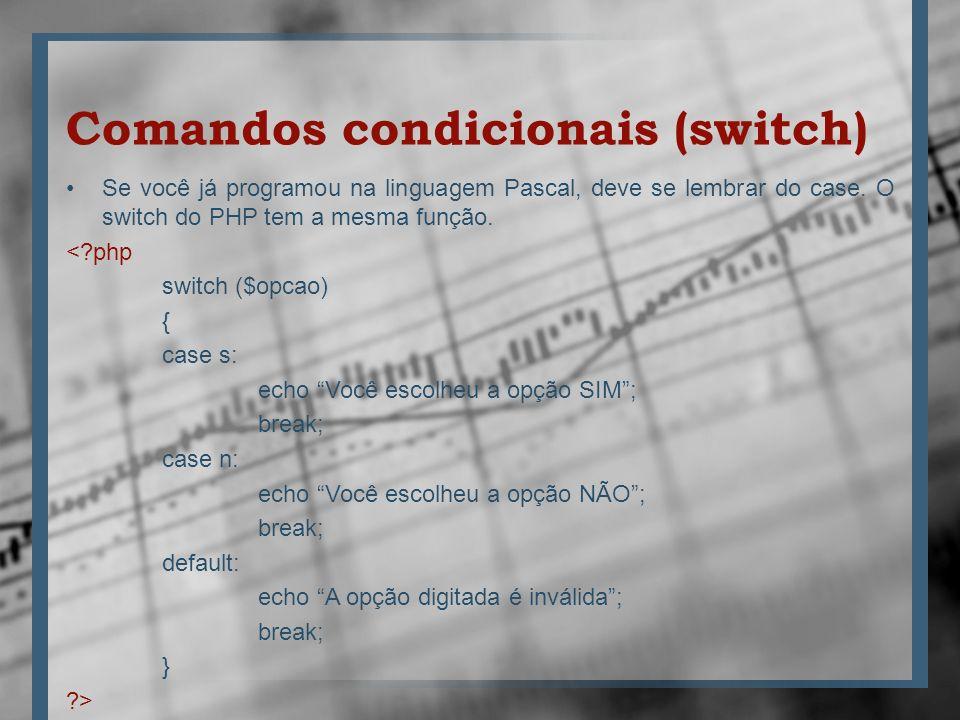 Comandos condicionais (switch) Se você já programou na linguagem Pascal, deve se lembrar do case. O switch do PHP tem a mesma função. <?php switch ($o