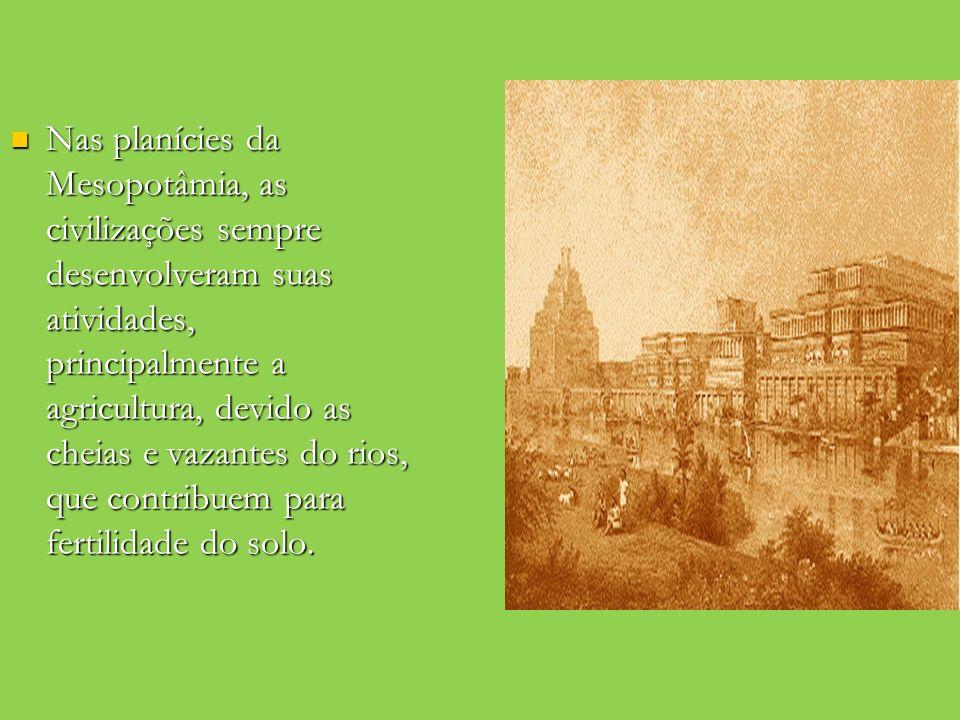 Nas planícies da Mesopotâmia, as civilizações sempre desenvolveram suas atividades, principalmente a agricultura, devido as cheias e vazantes do rios,