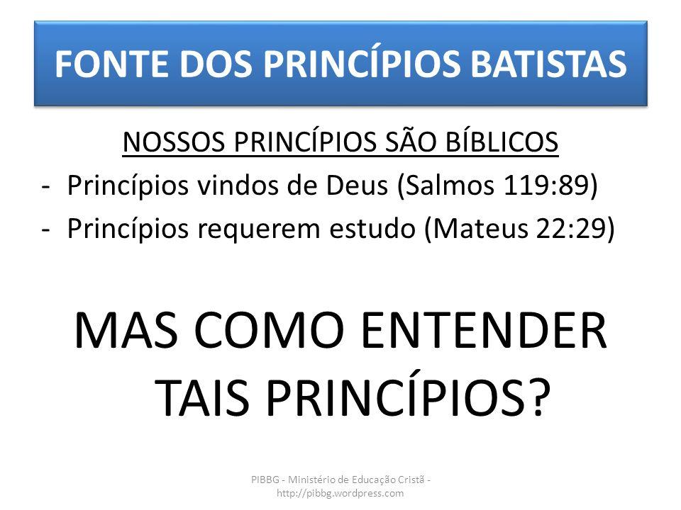 FONTE DOS PRINCÍPIOS BATISTAS PIBBG - Ministério de Educação Cristã - http://pibbg.wordpress.com NOSSOS PRINCÍPIOS SÃO BÍBLICOS -Princípios vindos de Deus (Salmos 119:89) -Princípios requerem estudo (Mateus 22:29) MAS COMO ENTENDER TAIS PRINCÍPIOS?