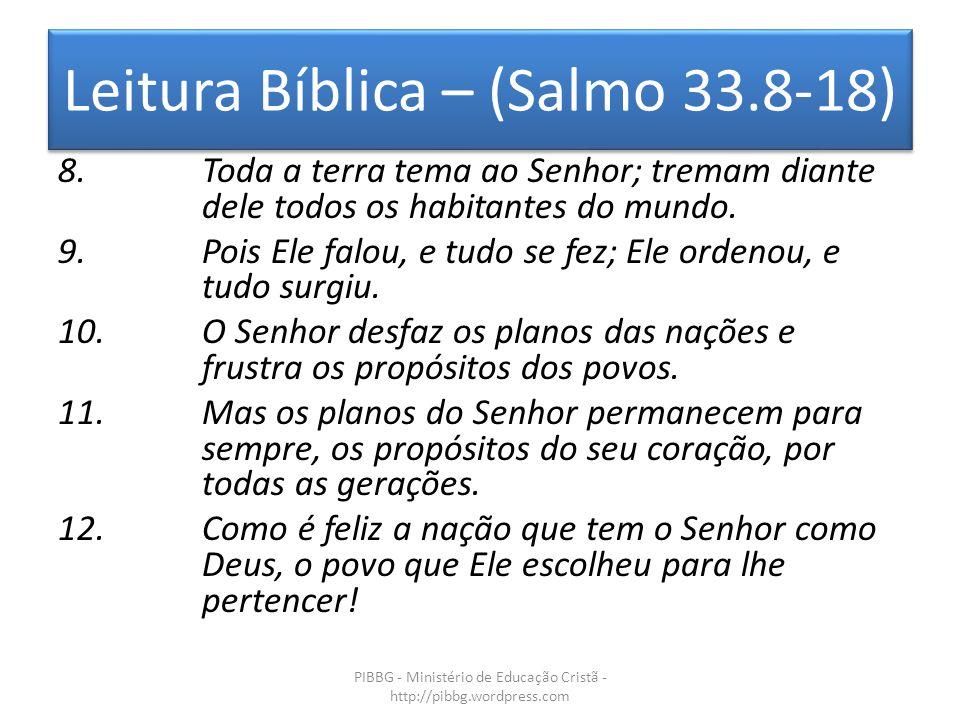 Leitura Bíblica – (Salmo 33.8-18) PIBBG - Ministério de Educação Cristã - http://pibbg.wordpress.com 8.Toda a terra tema ao Senhor; tremam diante dele todos os habitantes do mundo.