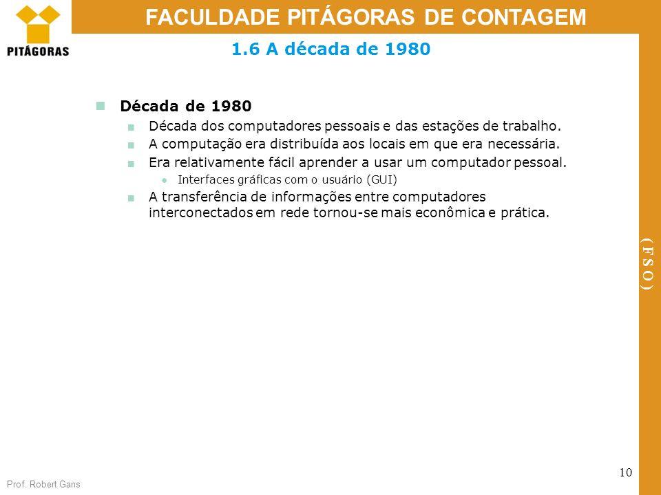 Prof. Robert Gans 10 FACULDADE PITÁGORAS DE CONTAGEM ( F S O ) Década de 1980 Década dos computadores pessoais e das estações de trabalho. A computaçã