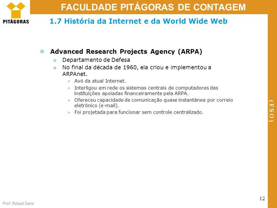 Prof. Robert Gans 12 FACULDADE PITÁGORAS DE CONTAGEM ( F S O ) 1.7 História da Internet e da World Wide Web Advanced Research Projects Agency (ARPA) D