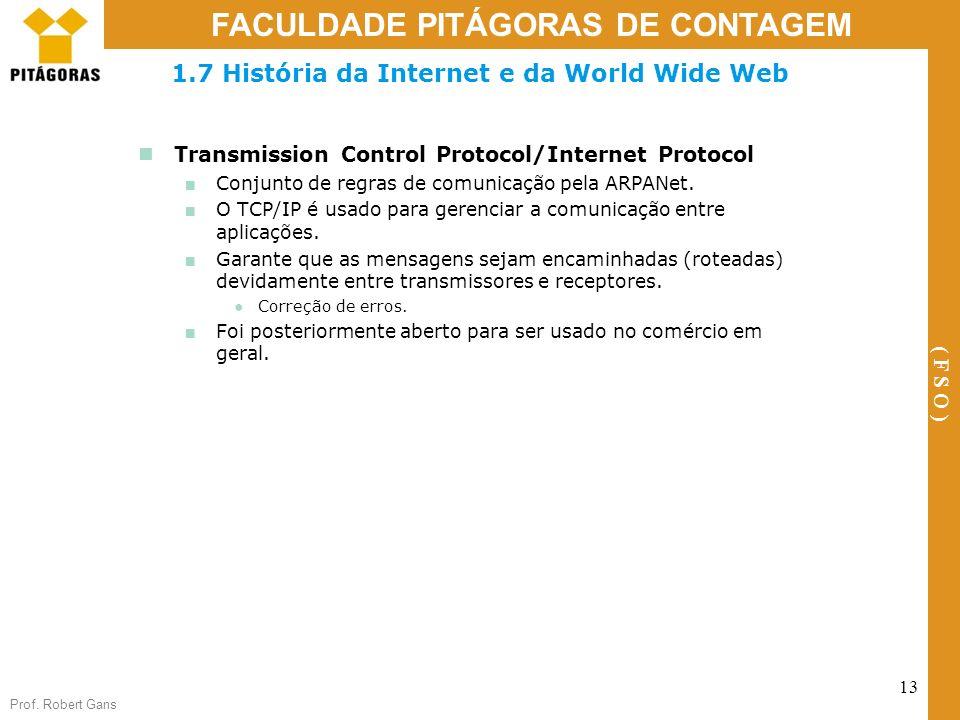 Prof. Robert Gans 13 FACULDADE PITÁGORAS DE CONTAGEM ( F S O ) 1.7 História da Internet e da World Wide Web Transmission Control Protocol/Internet Pro
