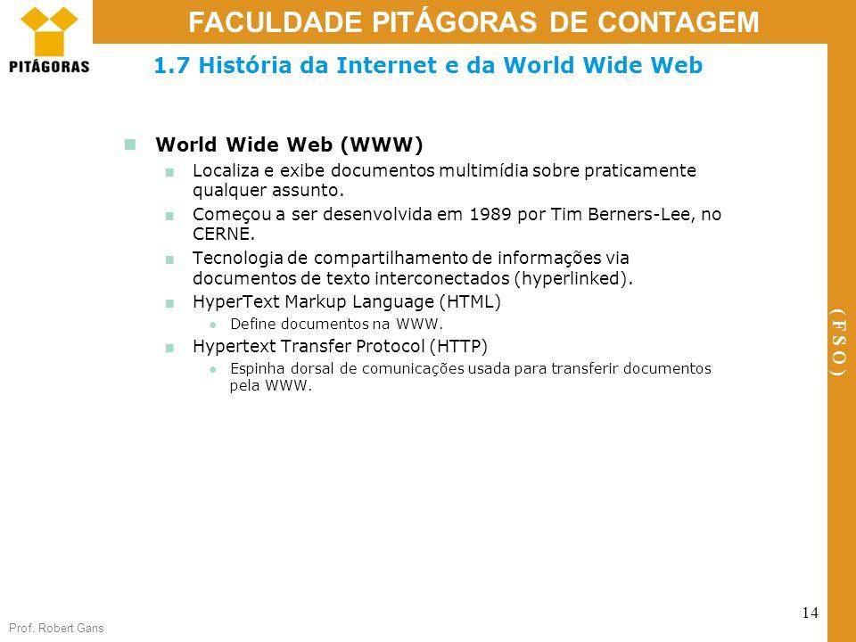 Prof. Robert Gans 14 FACULDADE PITÁGORAS DE CONTAGEM ( F S O ) 1.7 História da Internet e da World Wide Web World Wide Web (WWW) Localiza e exibe docu