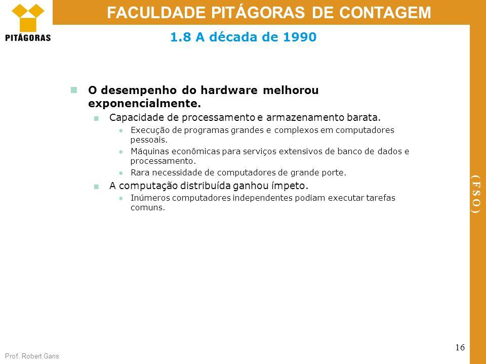 Prof. Robert Gans 16 FACULDADE PITÁGORAS DE CONTAGEM ( F S O ) 1.8 A década de 1990 O desempenho do hardware melhorou exponencialmente. Capacidade de