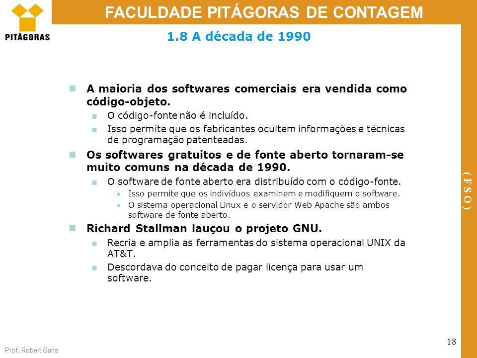 Prof. Robert Gans 18 FACULDADE PITÁGORAS DE CONTAGEM ( F S O ) 1.8 A década de 1990 A maioria dos softwares comerciais era vendida como código-objeto.