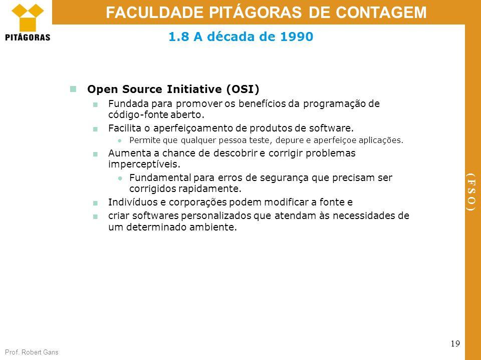 Prof. Robert Gans 19 FACULDADE PITÁGORAS DE CONTAGEM ( F S O ) 1.8 A década de 1990 Open Source Initiative (OSI) Fundada para promover os benefícios d