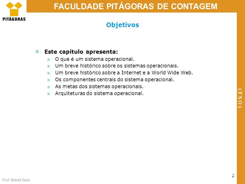 Prof. Robert Gans 2 FACULDADE PITÁGORAS DE CONTAGEM ( F S O ) Objetivos Este capítulo apresenta: O que é um sistema operacional. Um breve histórico so