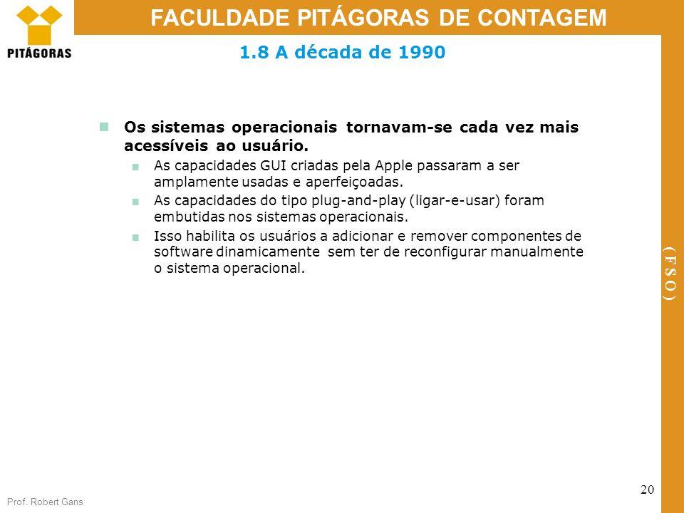 Prof. Robert Gans 20 FACULDADE PITÁGORAS DE CONTAGEM ( F S O ) 1.8 A década de 1990 Os sistemas operacionais tornavam-se cada vez mais acessíveis ao u