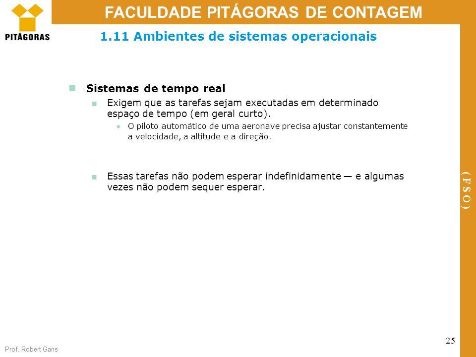 Prof. Robert Gans 25 FACULDADE PITÁGORAS DE CONTAGEM ( F S O ) 1.11 Ambientes de sistemas operacionais Sistemas de tempo real Exigem que as tarefas se