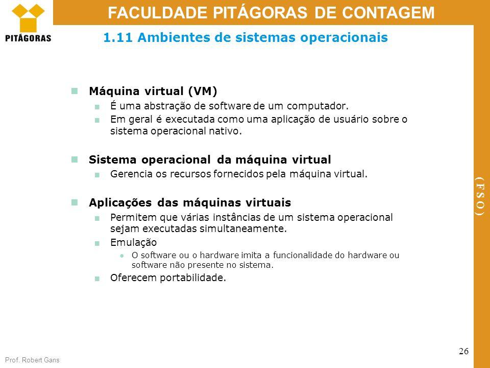 Prof. Robert Gans 26 FACULDADE PITÁGORAS DE CONTAGEM ( F S O ) 1.11 Ambientes de sistemas operacionais Máquina virtual (VM) É uma abstração de softwar