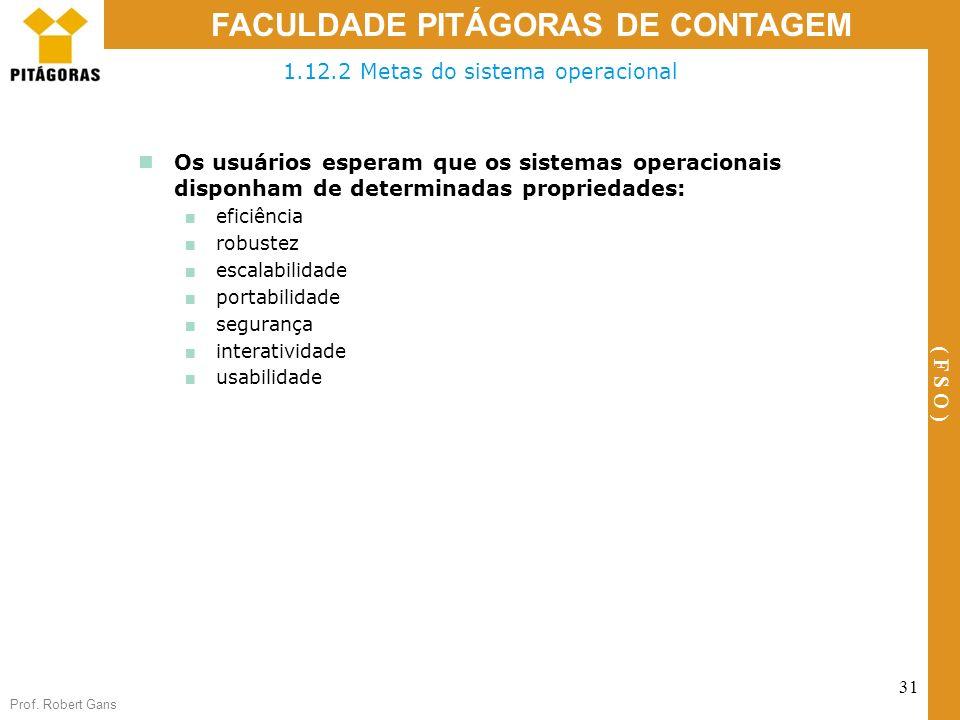 Prof. Robert Gans 31 FACULDADE PITÁGORAS DE CONTAGEM ( F S O ) 1.12.2 Metas do sistema operacional Os usuários esperam que os sistemas operacionais di