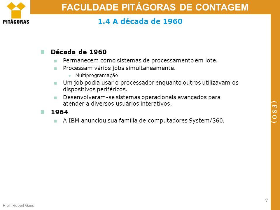 Prof. Robert Gans 7 FACULDADE PITÁGORAS DE CONTAGEM ( F S O ) 1.4 A década de 1960 Década de 1960 Permanecem como sistemas de processamento em lote. P