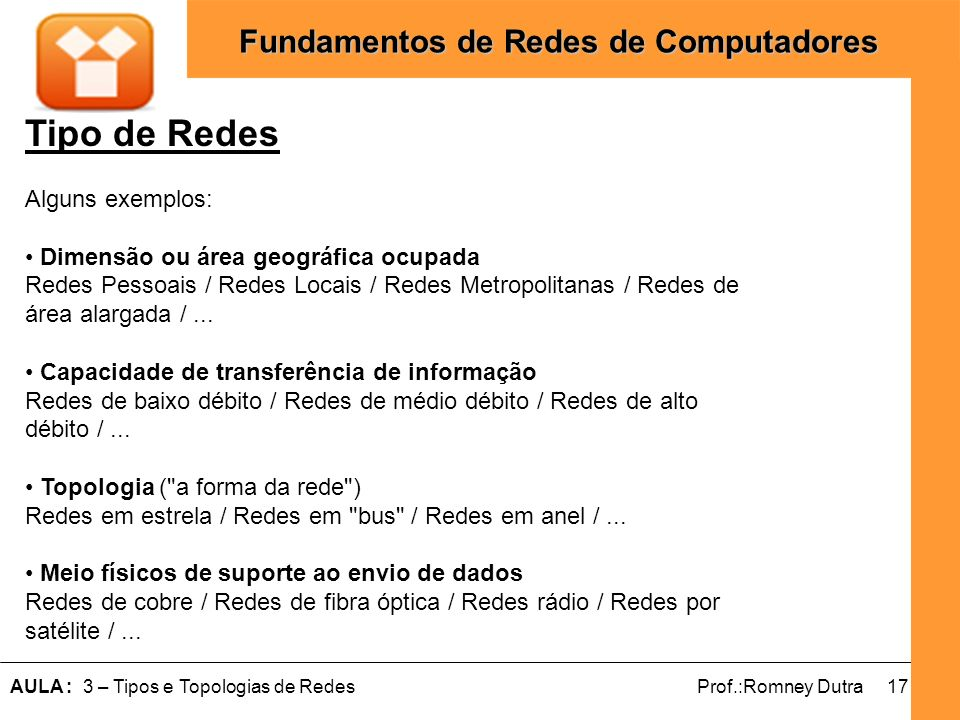 17AULA : 3 – Tipos e Topologias de RedesProf.:Romney Dutra Fundamentos de Redes de Computadores Tipo de Redes Alguns exemplos: Dimensão ou área geográ